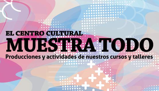 Muestra todo: producciones y actividades de los cursos y talleres