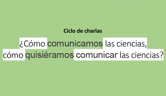 Ciclo de charlas ¿Cómo comunicamos las ciencias? ¿Cómo quisiéramos comunicarlas?