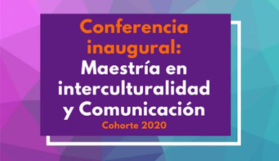 Conferencia inaugural de la cohorte 2020 de la Maestría en Interculturalidad y Comunicación